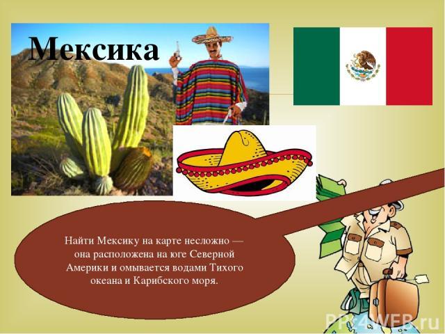 Мексика Найти Мексику на карте несложно — она расположена на юге Северной Америки и омывается водами Тихого океана и Карибского моря.