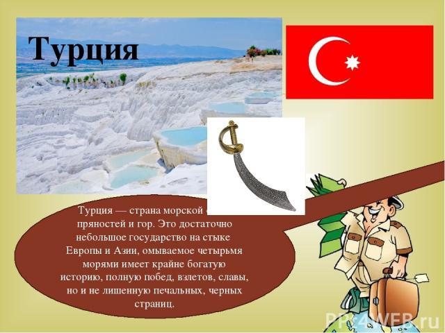Турция Турция — страна морской соли, пряностей и гор. Это достаточно небольшое государство на стыке Европы и Азии, омываемое четырьмя морями имеет крайне богатую историю, полную побед, взлетов, славы, но и не лишенную печальных, черных страниц.