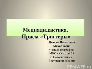 Медиадидактика. Прием «Триггеры» Димова Валентина Михайловна учитель географии М