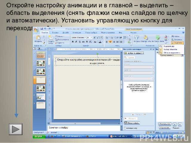Откройте настройку анимации и в главной – выделить – область выделения (снять флажки смена слайдов по щелчку и автоматически). Установить управляющую кнопку для перехода слайдов).