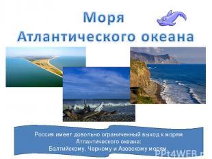 Россия имеет довольно ограниченный выход к морям Атлантического океана: Балтийск