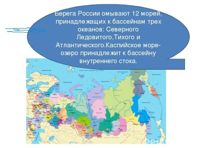 Берега России омывают 12 морей, принадлежащих к бассейнам трех океанов: Северного Ледовитого,Тихого и Атлантического.Каспийское море-озеро принадлежит к бассейну внутреннего стока.