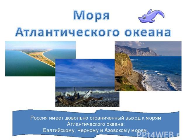 Россия имеет довольно ограниченный выход к морям Атлантического океана: Балтийскому, Черному и Азовскому морям.