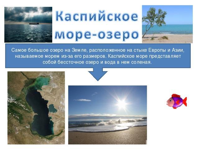 Самое большое озеро на Земле, расположенное на стыке Европы и Азии, называемое морем из-за его размеров. Каспийское море представляет собой бессточное озеро и вода в нем соленая.