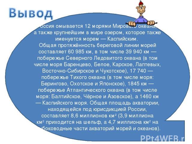 Россия омывается 12 морями Мирового океана, а также крупнейшим в мире озером, которое также именуется морем — Каспийским. Общая протяжённость береговой линии морей составляет 60 985 км, в том числе 39 940 км — побережье Северного Ледовитого океана (…