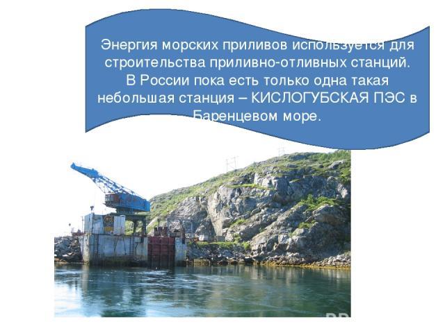 Энергия морских приливов используется для строительства приливно-отливных станций. В России пока есть только одна такая небольшая станция – КИСЛОГУБСКАЯ ПЭС в Баренцевом море.