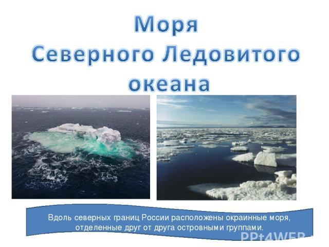 Вдоль северных границ России расположены окраинные моря, отделенные друг от друга островными группами.