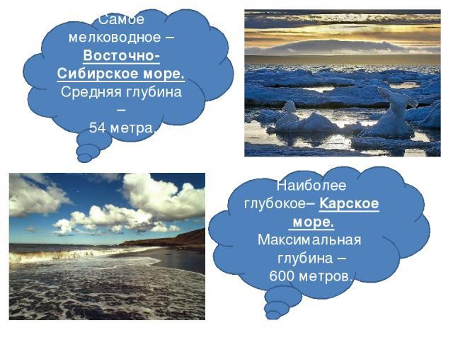 Самое мелководное – Восточно-Сибирское море. Средняя глубина – 54 метра. Наиболее глубокое– Карское море. Максимальная глубина – 600 метров.
