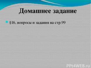 §16, вопросы и задания на стр.99 Домашнее задание