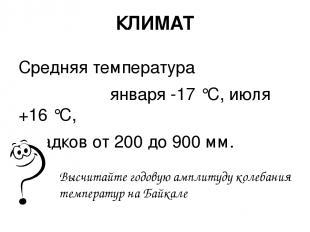 КЛИМАТ Средняя температура января -17 °С, июля +16 °С, осадков от 200 до 900 мм.