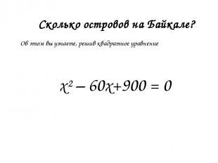 Сколько островов на Байкале? х²– 60х+900 = 0 Об этом вы узнаете, решив