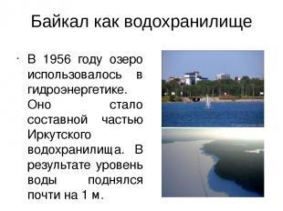 Байкал как водохранилище В 1956 году озеро использовалось в гидроэнергетике. Оно
