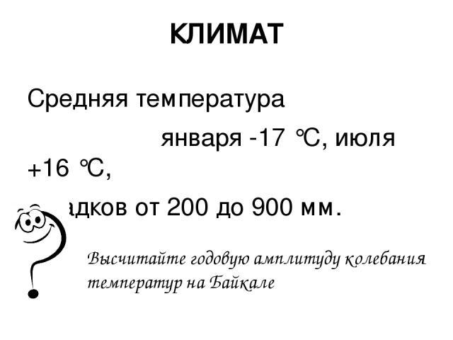 КЛИМАТ Средняя температура января -17 °С, июля +16 °С, осадков от 200 до 900 мм. Высчитайте годовую амплитуду колебания температур на Байкале