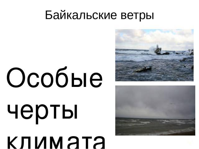 Байкальские ветры Особые черты климата обусловлены байкальскими ветрами, которые имеют собственные названия: Баргузин – мощный восточный ветер; Сарма – самый сильный ветер на озере из долины реки Сарма; Верховик – северный ветер, дующий из долины ре…