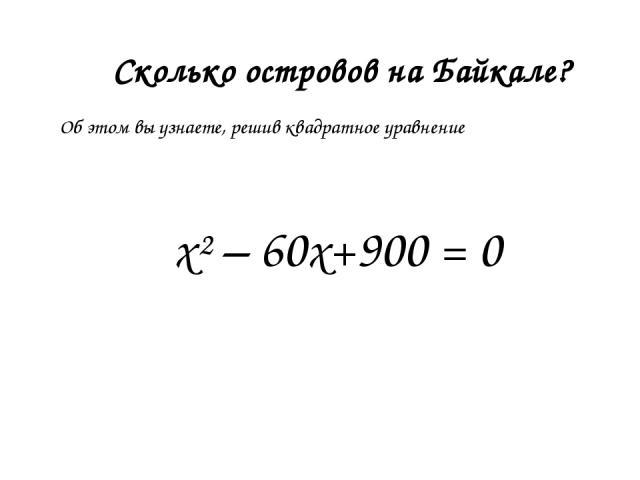 Сколько островов на Байкале? х²– 60х+900 = 0 Об этом вы узнаете, решив квадратное уравнение