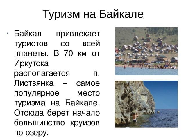 Туризм на Байкале Байкал привлекает туристов со всей планеты. В 70 км от Иркутска располагается п. Листвянка – самое популярное место туризма на Байкале. Отсюда берет начало большинство круизов по озеру. На различных участках вокруг озера проходит Б…