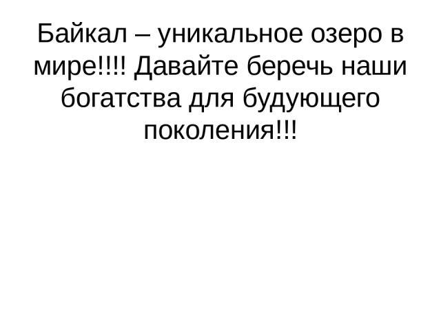 Байкал – уникальное озеро в мире!!!! Давайте беречь наши богатства для будующего поколения!!!