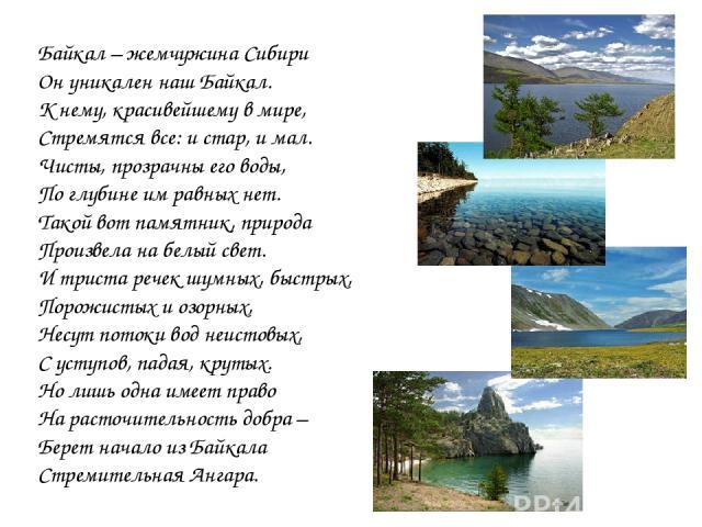 Байкал – жемчужина Сибири Он уникален наш Байкал. К нему, красивейшему в мире, Стремятся все: и стар, и мал. Чисты, прозрачны его воды, По глубине им равных нет. Такой вот памятник, природа Произвела на белый свет. И триста речек шумных, быстрых, По…