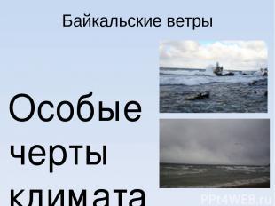 Байкальские ветры Особые черты климата обусловлены байкальскими ветрами, которые