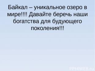 Байкал – уникальное озеро в мире!!!! Давайте беречь наши богатства для будующего