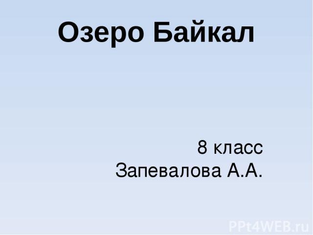 Озеро Байкал 8 класс Запевалова А.А.