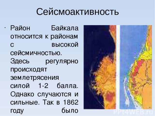 Сейсмоактивность Район Байкала относится к районам с высокой сейсмичностью. Здесь регулярно происходят землетрясения силой 1-2 балла. Однако случаются и сильные. Так в 1862 году было землетрясение силой в 10 баллов, в результате которого под воду уш…