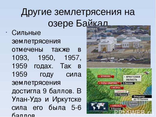 Другие землетрясения на озере Байкал Сильные землетрясения отмечены также в 1093, 1950, 1957, 1959 годах. Так в 1959 году сила землетрясения достигла 9 баллов. В Улан-Удэ и Иркутске сила его была 5-6 баллов. Наблюдались трещины и незначительные разр…