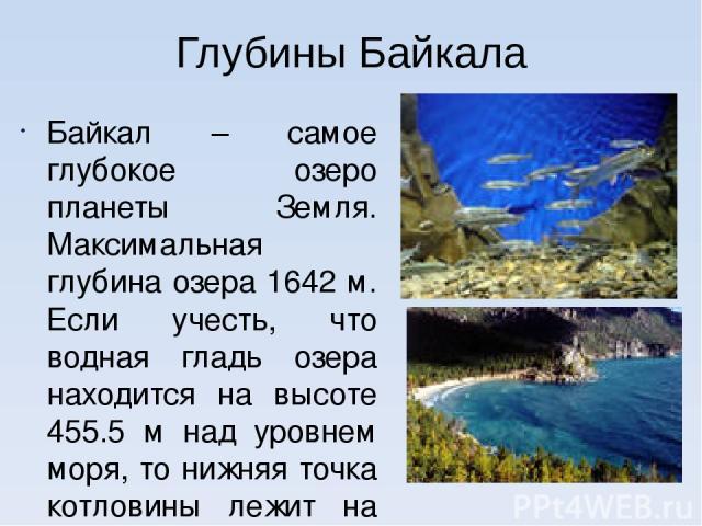 Глубины Байкала Байкал – самое глубокое озеро планеты Земля. Максимальная глубина озера 1642 м. Если учесть, что водная гладь озера находится на высоте 455.5 м над уровнем моря, то нижняя точка котловины лежит на 1186.5 м ниже уровня Мирового океана…