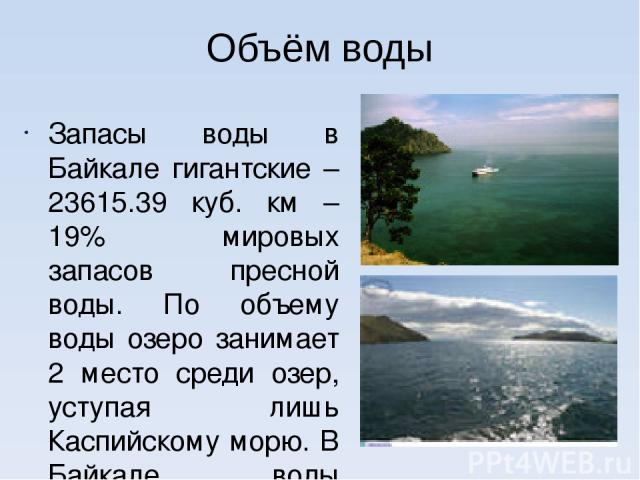 Объём воды Запасы воды в Байкале гигантские – 23615.39 куб. км – 19% мировых запасов пресной воды. По объему воды озеро занимает 2 место среди озер, уступая лишь Каспийскому морю. В Байкале воды больше чем во всех вместе взятых пяти Великих озерах А…