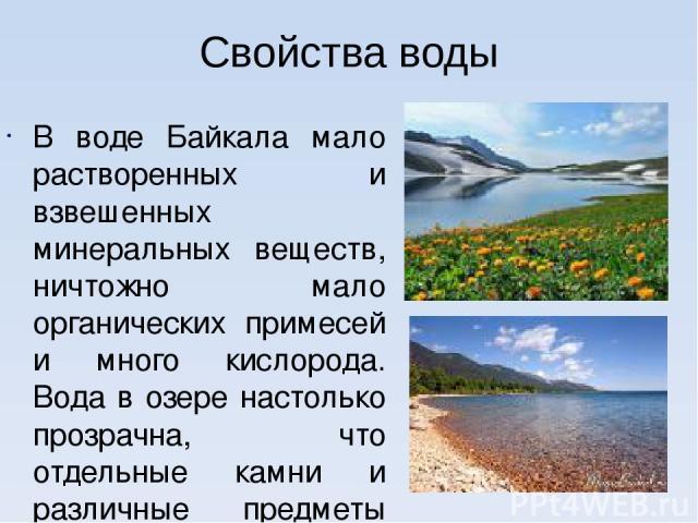 Свойства воды В воде Байкала мало растворенных и взвешенных минеральных веществ, ничтожно мало органических примесей и много кислорода. Вода в озере настолько прозрачна, что отдельные камни и различные предметы бывают видны на глубине 40 м. В это вр…