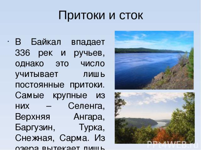 Притоки и сток В Байкал впадает 336 рек и ручьев, однако это число учитывает лишь постоянные притоки. Самые крупные из них – Селенга, Верхняя Ангара, Баргузин, Турка, Снежная, Сарма. Из озера вытекает лишь одна река – Ангара.