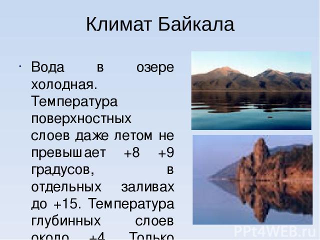 Климат Байкала Вода в озере холодная. Температура поверхностных слоев даже летом не превышает +8 +9 градусов, в отдельных заливах до +15. Температура глубинных слоев около +4. Только летом 1986 года температура воды в северной части достигла +22 градусов.