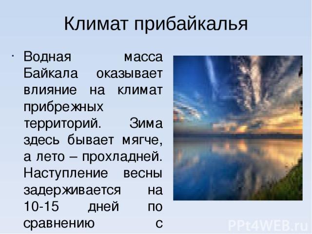 Климат прибайкалья Водная масса Байкала оказывает влияние на климат прибрежных территорий. Зима здесь бывает мягче, а лето – прохладней. Наступление весны задерживается на 10-15 дней по сравнению с прилегающими районами, а осень часто бывает довольн…