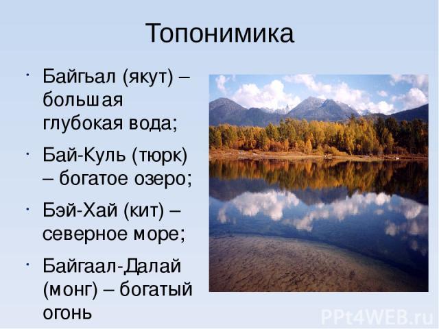 Топонимика Байгьал (якут) – большая глубокая вода; Бай-Куль (тюрк) – богатое озеро; Бэй-Хай (кит) – северное море; Байгаал-Далай (монг) – богатый огонь
