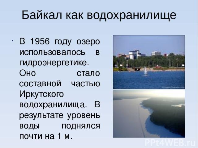 Байкал как водохранилище В 1956 году озеро использовалось в гидроэнергетике. Оно стало составной частью Иркутского водохранилища. В результате уровень воды поднялся почти на 1 м.