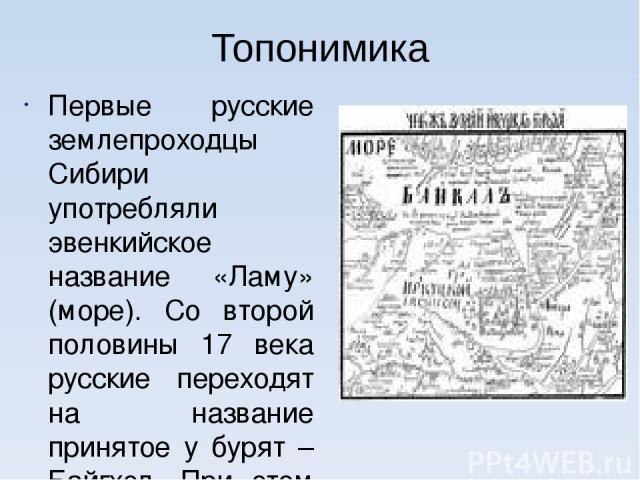 Топонимика Первые русские землепроходцы Сибири употребляли эвенкийское название «Ламу» (море). Со второй половины 17 века русские переходят на название принятое у бурят – Байгхэл. При этом они приспособили его к своему языку, заменив букву «г» на пр…