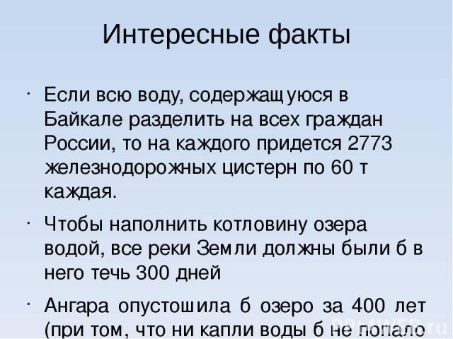 Интересные факты Если всю воду, содержащуюся в Байкале разделить на всех граждан России, то на каждого придется 2773 железнодорожных цистерн по 60 т каждая. Чтобы наполнить котловину озера водой, все реки Земли должны были б в него течь 300 дней Анг…
