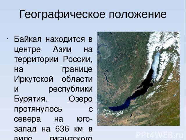 Географическое положение Байкал находится в центре Азии на территории России, на границе Иркутской области и республики Бурятия. Озеро протянулось с севера на юго-запад на 636 км в виде гигантского полумесяца. Ширина Байкала колеблется от 25 до 80 км.