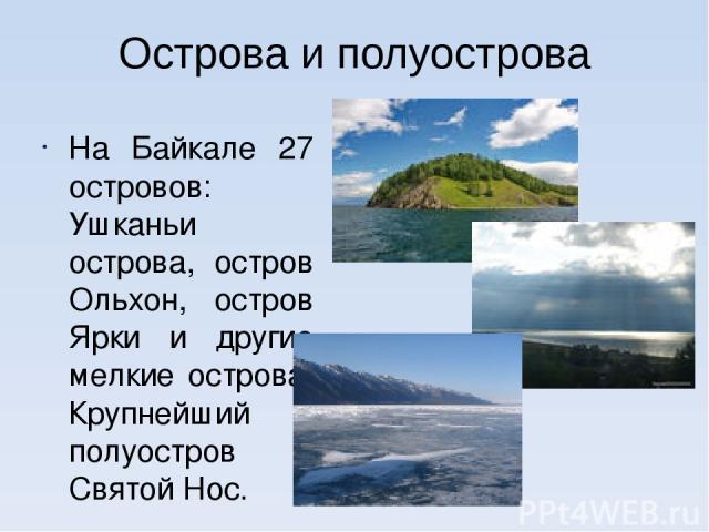 Острова и полуострова На Байкале 27 островов: Ушканьи острова, остров Ольхон, остров Ярки и другие мелкие острова. Крупнейший полуостров – Святой Нос.