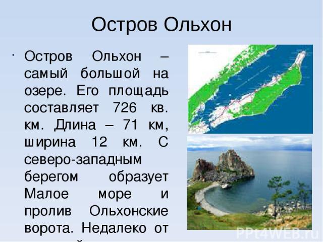 Остров Ольхон Остров Ольхон – самый большой на озере. Его площадь составляет 726 кв. км. Длина – 71 км, ширина 12 км. С северо-западным берегом образует Малое море и пролив Ольхонские ворота. Недалеко от внешней стороны острова – глубочайшее место Б…