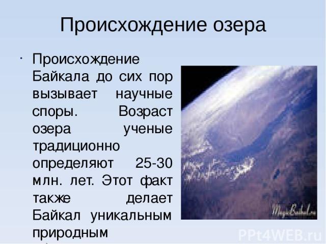 Происхождение озера Происхождение Байкала до сих пор вызывает научные споры. Возраст озера ученые традиционно определяют 25-30 млн. лет. Этот факт также делает Байкал уникальным природным объектом, так как большинство озер, особенно ледникового прои…