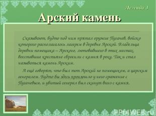 Сказывают, будто под ним прятал оружие Пугачев, войско которого располагалось ла