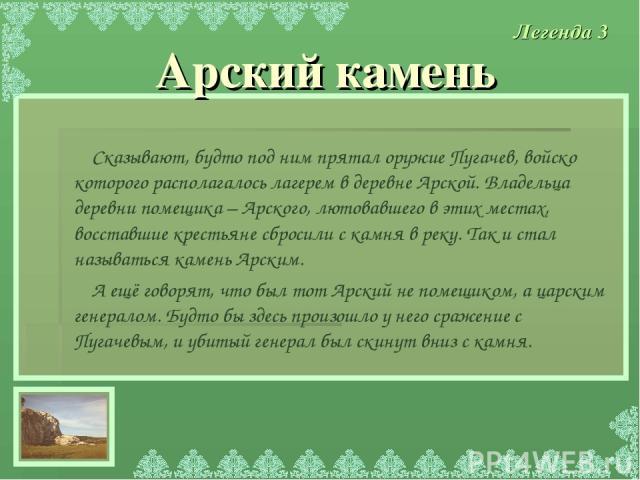 Сказывают, будто под ним прятал оружие Пугачев, войско которого располагалось лагерем в деревне Арской. Владельца деревни помещика – Арского, лютовавшего в этих местах, восставшие крестьяне сбросили с камня в реку. Так и стал называться камень Арски…