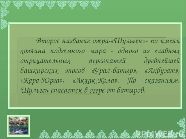 Второе название озера-«Шульген»- по имени хозяина подземного мира - одного из главных отрицательных персонажей древнейшей башкирских эпосов «Урал-батыр», «Акбузат», «Кара-Юрга», «Акхак-Кола». По сказаниям, Шульген спасается в озере от батыров.
