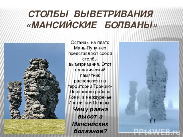 СТОЛБЫ ВЫВЕТРИВАНИЯ «МАНСИЙСКИЕ БОЛВАНЫ» Останцы на плато Мань-Пупу-нёр представляют собой столбы выветривания. Этот геологический памятник расположен на территории Троицко-Печерского района Коми, в междуречье Ичотляги и Печоры. Чему равна высота Ма…