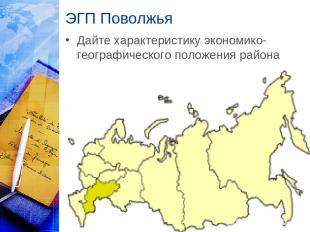ЭГП Поволжья Дайте характеристику экономико-географического положения района