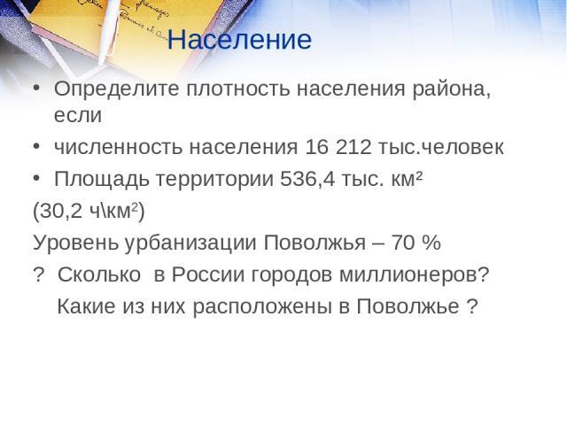 Население Определите плотность населения района, если численность населения 16 212 тыс.человек Площадь территории 536,4 тыс. км² (30,2 ч\км2) Уровень урбанизации Поволжья – 70 % ? Сколько в России городов миллионеров? Какие из них расположены в Поволжье ?