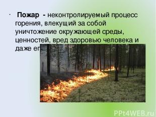 Пожар - неконтролируемый процесс горения, влекущий за собой уничтожение окружающ