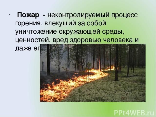 Пожар - неконтролируемый процесс горения, влекущий за собой уничтожение окружающей среды, ценностей, вред здоровью человека и даже его гибели.