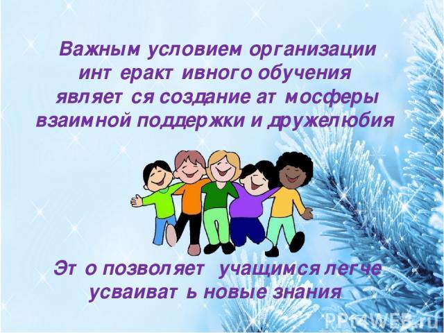 Важным условием организации интерактивного обучения является создание атмосферы взаимной поддержки и дружелюбия Это позволяет учащимся легче усваивать новые знания